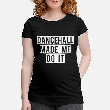 Dancehall DANCEHALL MADE ME DO IT - Schwangerschafts-T-Shirt