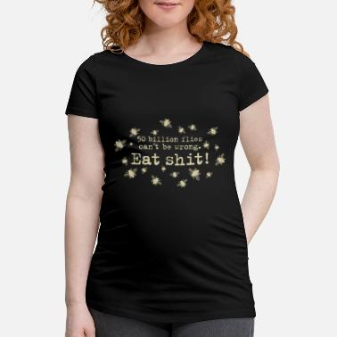 Trillion 50 trillion flies can not be wrong Eat Shit! fly - Women's Pregnancy T-Shirt