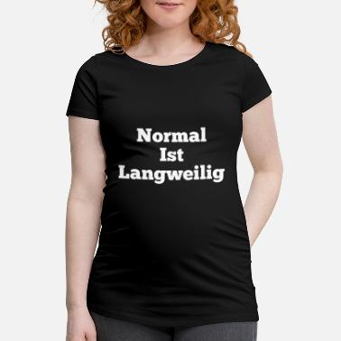 Boring Normal Normal is boring - Women's Pregnancy T-Shirt