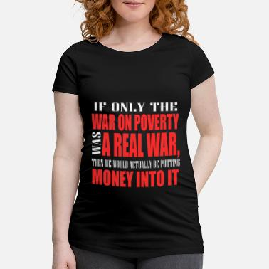 Poor If Only War On Poverty Was A Real War Then We - Maternity T-Shirt