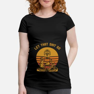 Let Let That Shit Go T-Shirt Buddha Funny - Maternity T-Shirt
