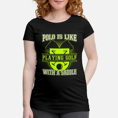 Fan Polo Is Like Playing Golf With A Saddle - Schwangerschafts-T-Shirt