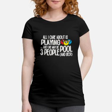 Playing All I Care About Is Playing Pool Billiards - Maternity T-Shirt
