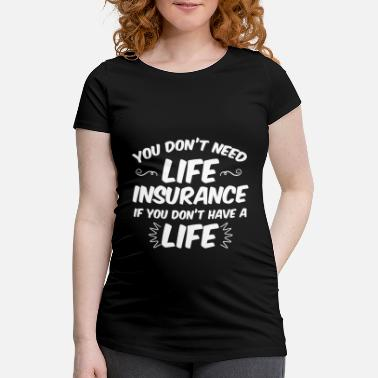 Insurance Funny No Life No Insurance gift - Maternity T-Shirt