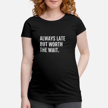 Always Late But Worth The Wait ALWAYS LATE BUT WORTH THE WAIT - Women's Pregnancy T-Shirt