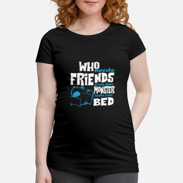 Adult Humour Who needs friends if you have monsters - Maternity T-Shirt