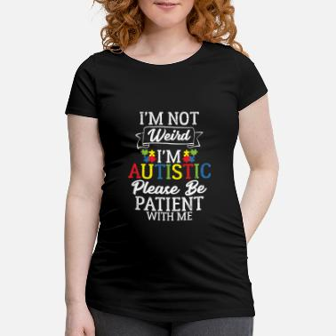 Weird I'm Not Weird I'm Autistic Please Be Patient With - Maternity T-Shirt