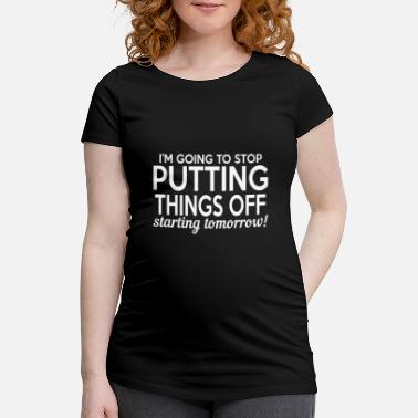 Putting I'm Going To Stop Putting Things Off - Maternity T-Shirt