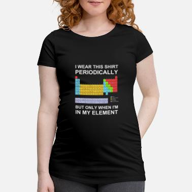 Periodic Table I wear this shirt periodically when in my element - Maternity T-Shirt