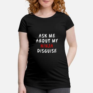 Ask Ask Me About My Ninja Disguise Funny T-Shirt - Maternity T-Shirt