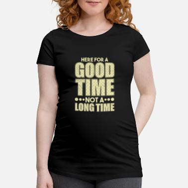Time Here for a Good Tome Not a Long Time - Maternity T-Shirt