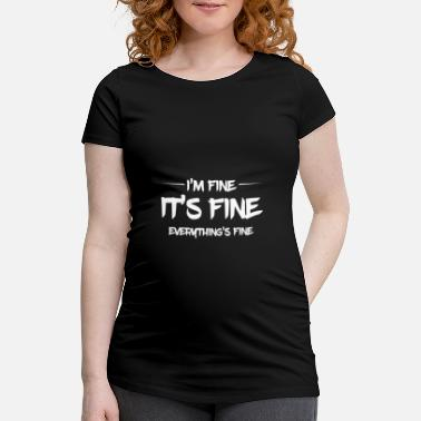 Fine I'm fine, everything is fine - Maternity T-Shirt
