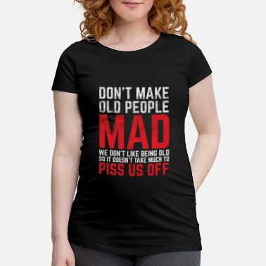 Old Don t Make Old People Mad Novelty Sarcastic Gift - Maternity T-Shirt