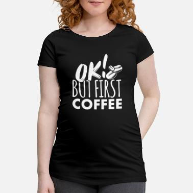 Ok But First Coffee Coffee OK but first coffee - Women's Pregnancy T-Shirt