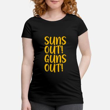 Out Suns Out Guns Out - Maternity T-Shirt