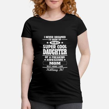 Awesome Super Cool Daughter Of A Freaking Awesome Mom - Maternity T-Shirt