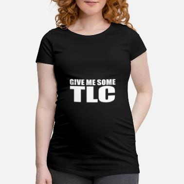 Tlc give me some tlc quote - Maternity T-Shirt