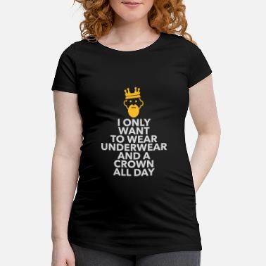 Lazy Underwear I Only Want To Wear Underwear And A Crown - Maternity T-Shirt