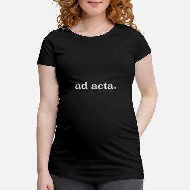 Acta ad acta completed filed saying funny - Maternity T-Shirt