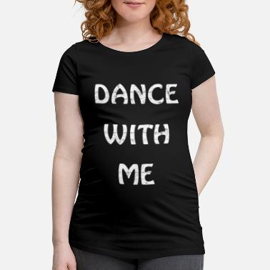 Dance With Me Dance with me - Maternity T-Shirt