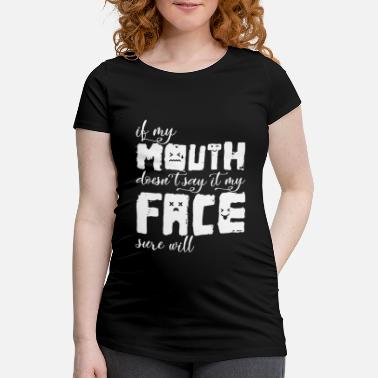 Mouth If My Mouth Doesn't Say It My Face Sure Will Funny - Maternity T-Shirt