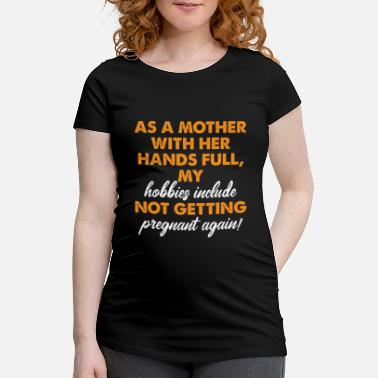 With Full Force Mother With Hands Full Hobby Not Getting Pregnant - Schwangerschafts-T-Shirt