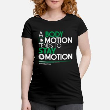 Motion Science - A Body In Motion Tends To Stay In Motion - Maternity T-Shirt