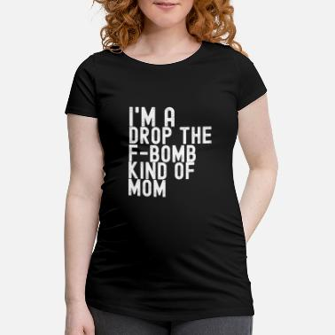 Bomb I'm A Drop The F-Bomb Kind Of Mom - Maternity T-Shirt