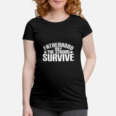 Funny Father Day Quotes Fatherhood only the strong survive - Maternity T-Shirt