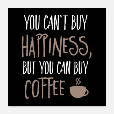 Happiness Can't buy happiness, but coffee - Poster 60x60 cm
