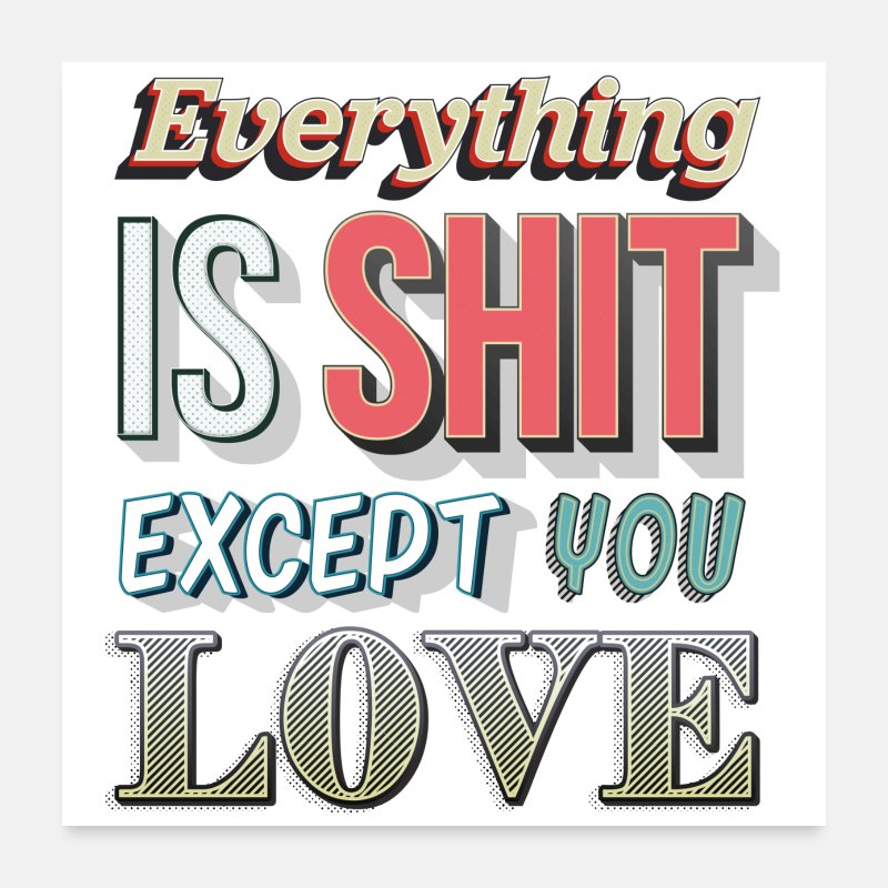 Love Posters - Everything Is Shit Except You Love - Posters white