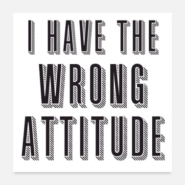 Wrong i have the wrong attitude! - Poster
