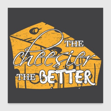 Cheese The cheesier the better - Poster 24 x 24 (60x60 cm)