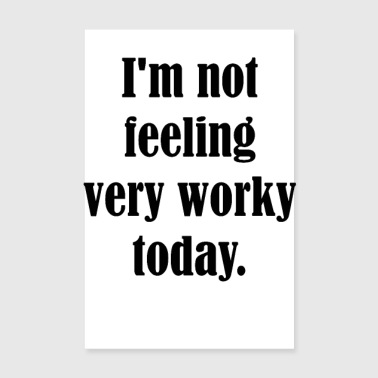 I'm not feeling very worky today. - Poster 8 x 12