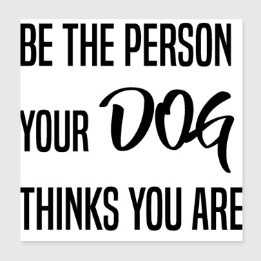 Be the person your dog thinks you are - Poster 20x20 cm