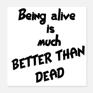 Alive Being alive is much better than dead - Poster 20x20 cm