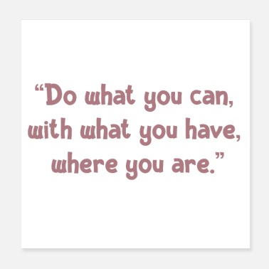 "Do What You ""Do what you can, with what you have, where you ar - Poster"