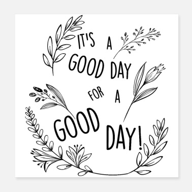 Good Day It's a good day for a good day! - Floral Design - Poster
