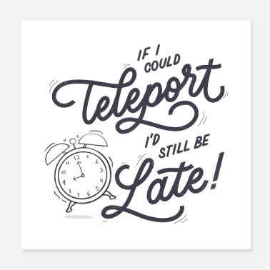 Alarm Clock If I could teleport I'd still be late - Poster