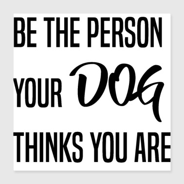 Be the person your dog thinks you are - Poster 40x40 cm