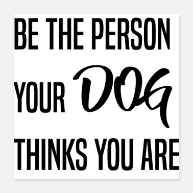 Person Be the person your dog thinks you are - Poster 40x40 cm