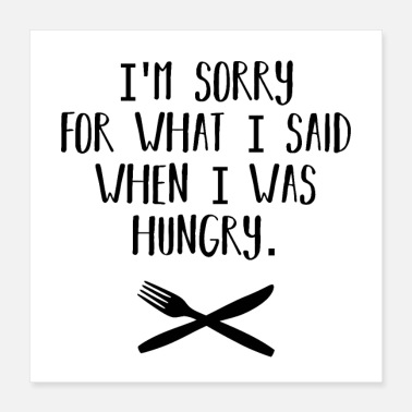 Hunger Sorry for what I said when I was hungry Hunger - Poster 40x40 cm