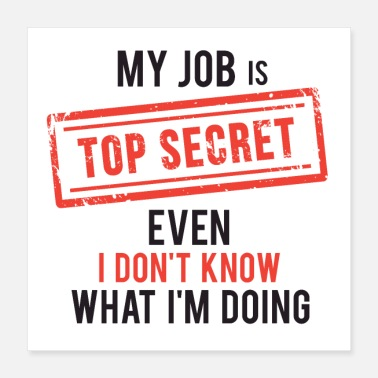 Sayings my job top secret even I don't know what I'm doing - Poster