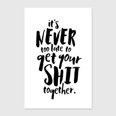 It's Never Too Late To Get Your Shit Together - Poster 24 x 35 (60x90 cm)