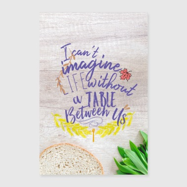 I can not imagine life without a table between us. - Poster 24 x 35 (60x90 cm)
