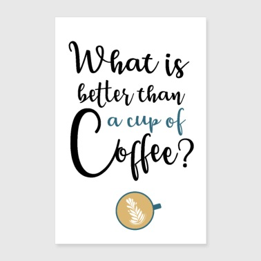 What's better than a cup of coffee? - Poster 24 x 35 (60x90 cm)