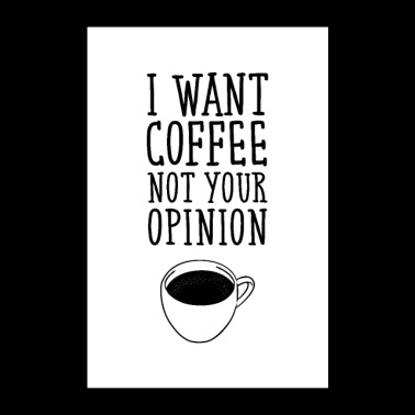 I Want Coffee Not Your Opinion - Poster 24 x 35 (60x90 cm)