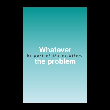 Whatever the problem, be part of the solution - Poster 24 x 35 (60x90 cm)