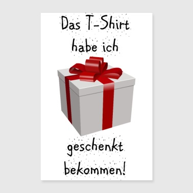 I got the t-shirt as a gift! - Poster 16 x 24 (40x60 cm)