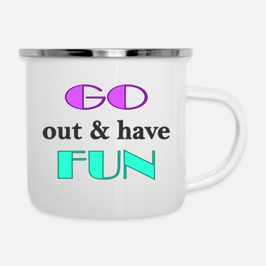 Go Out go out and have fun; go out and have fun - Enamel Mug